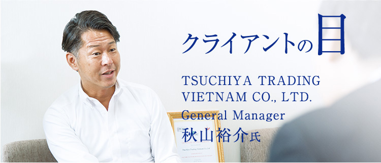 クライアントの目 TSUCHIYA TRADING VIETNAM CO., LTD. General Manager 秋山裕介氏